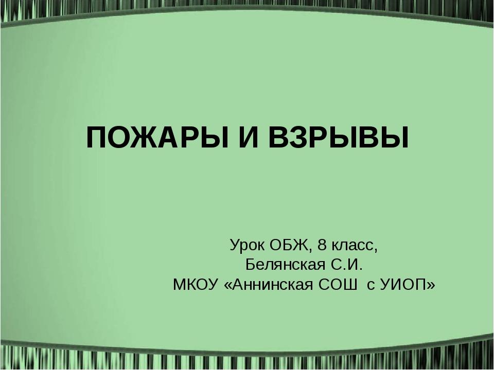 ПОЖАРЫ И ВЗРЫВЫ Урок ОБЖ, 8 класс, Белянская С.И. МКОУ «Аннинская СОШ с УИОП»