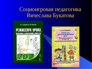 Социоигровая педагогика Вячеслава Букатова