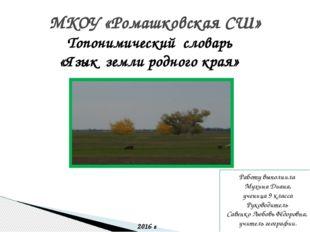 МКОУ «Ромашковская СШ» Топонимический словарь «Язык земли родного края» Работ
