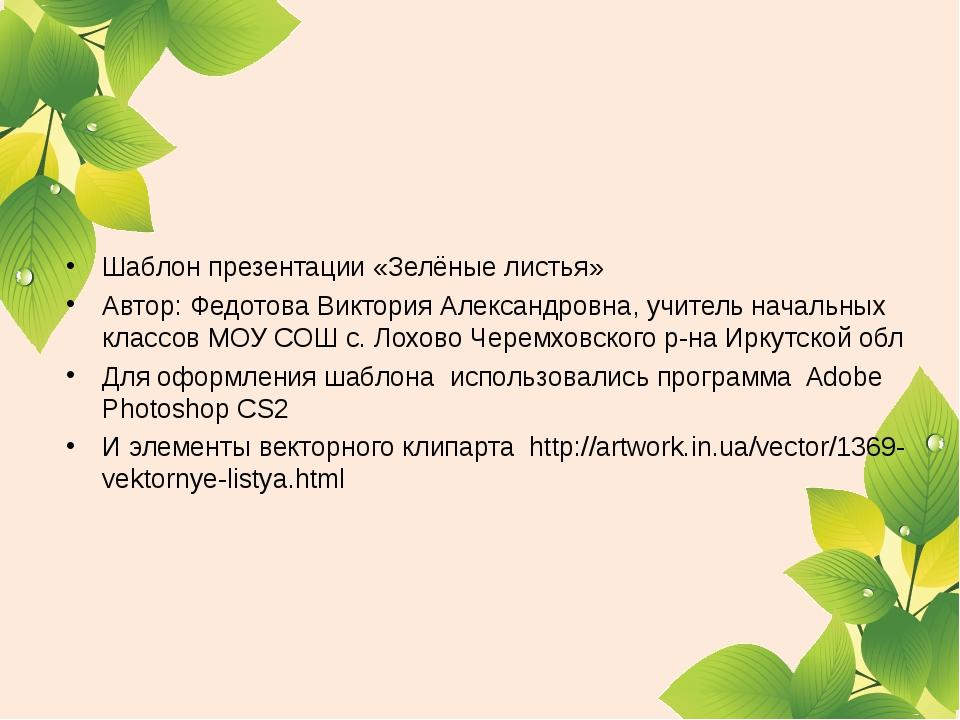 Шаблон презентации «Зелёные листья» Автор: Федотова Виктория Александровна, у...