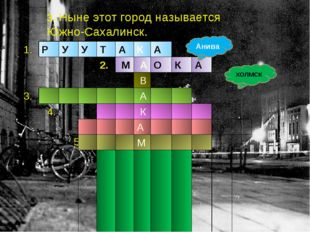 3. Ныне этот город называется Южно-Сахалинск. Анива ХОЛМСК 1.РУУТАКА
