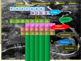 7. Анива ХОЛМСК Поронайск Взморье Корсаков Город , расположенный севернее Южн