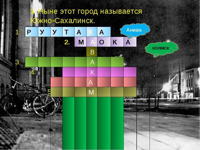 3. Ныне этот город называется Южно-Сахалинск. Анива ХОЛМСК 1.РУУТАКА...