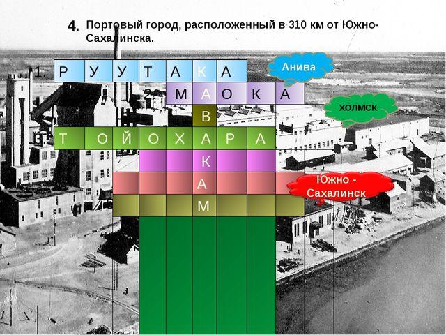 4. Анива ХОЛМСК Портовый город, расположенный в 310 км от Южно-Сахалинска. 1....