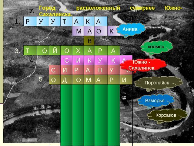7. Анива ХОЛМСК Поронайск Взморье Корсаков Город , расположенный севернее Южн...