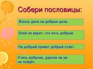 Собери пословицы: Жизнь дана на добрые дела. Злой не верит, что есть добрый.