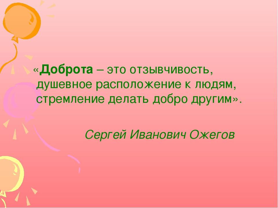 «Доброта – это отзывчивость, душевное расположение к людям, стремление делат...