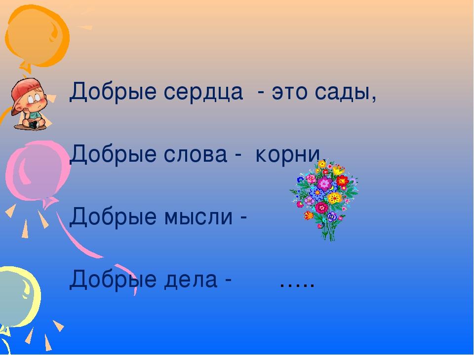 Добрые сердца - это сады, Добрые слова - корни, Добрые мысли - , Добрые дела...