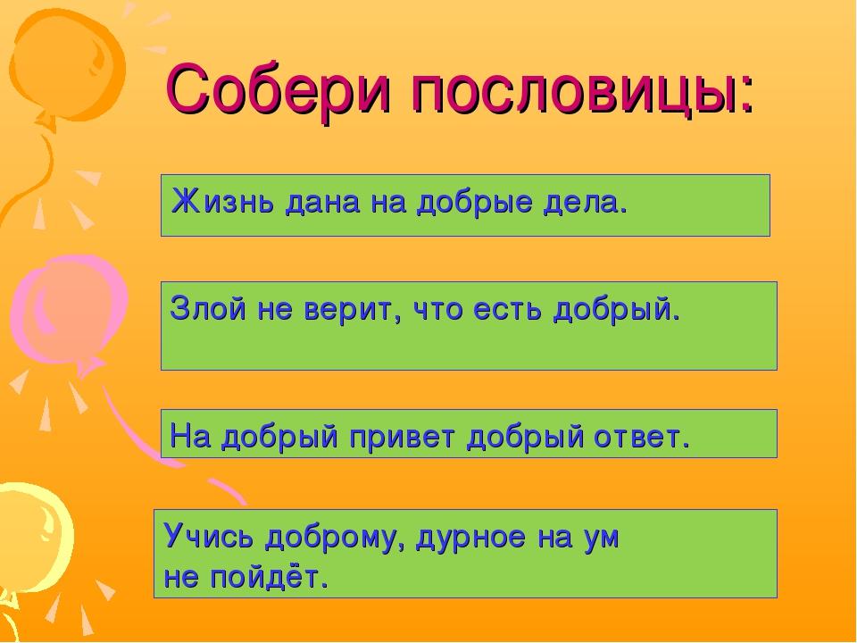 Собери пословицы: Жизнь дана на добрые дела. Злой не верит, что есть добрый....