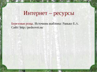 Интернет – ресурсы Березовая роща. Источник шаблона: Ранько Е.А. Сайт: http:/