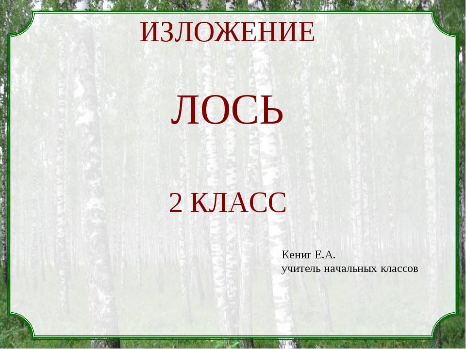 ИЗЛОЖЕНИЕ ЛОСЬ 2 КЛАСС Кениг Е.А. учитель начальных классов