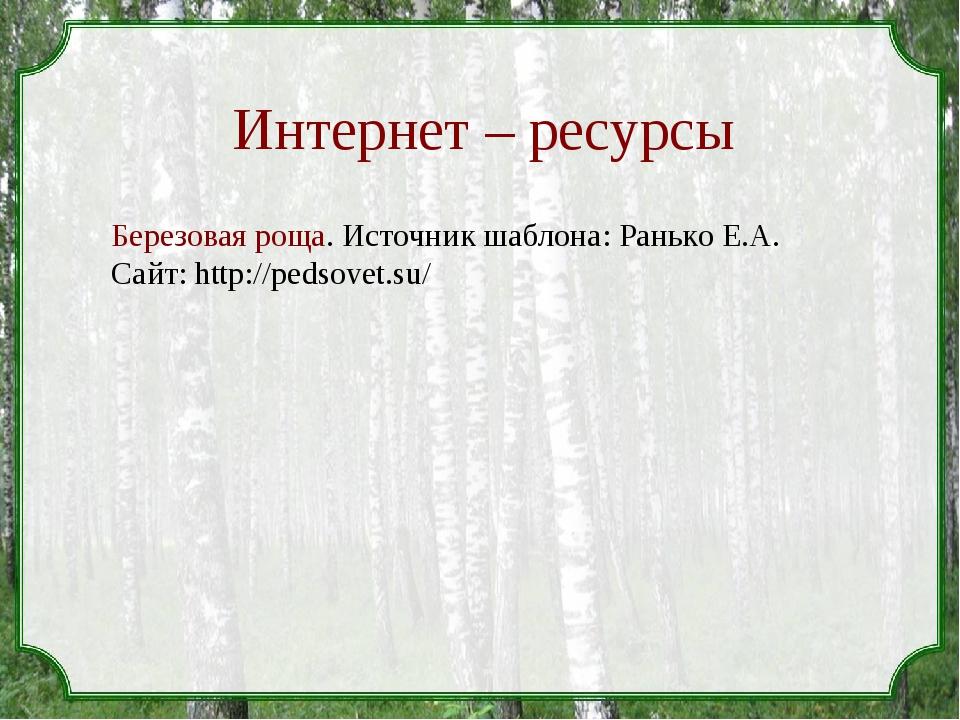 Интернет – ресурсы Березовая роща. Источник шаблона: Ранько Е.А. Сайт: http:/...