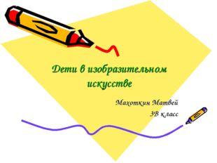 Дети в изобразительном искусстве Махоткин Матвей 3В класс