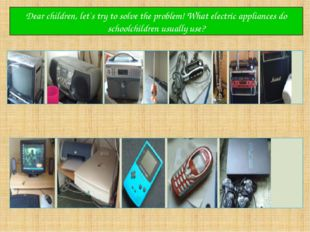 Dear children, let`s try to solve the problem! What electric appliances do sc