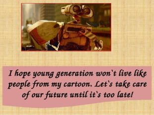 I hope young generation won`t live like people from my cartoon. Let`s take ca