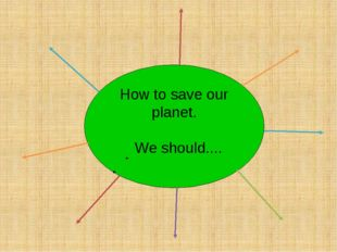 How to save our planet. We should....