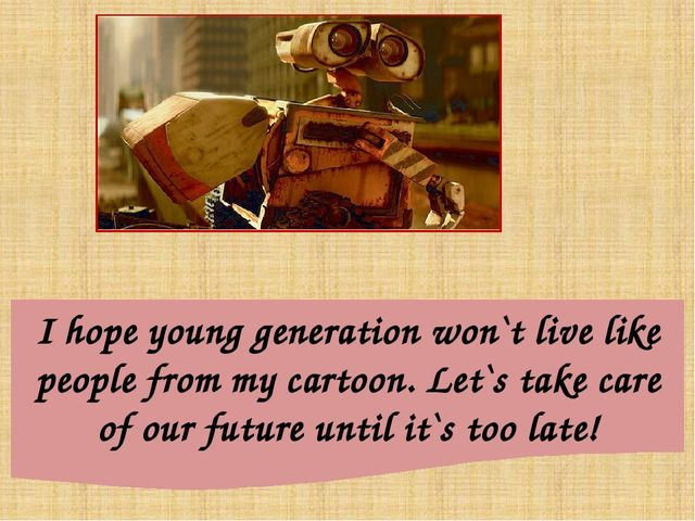 I hope young generation won`t live like people from my cartoon. Let`s take ca...