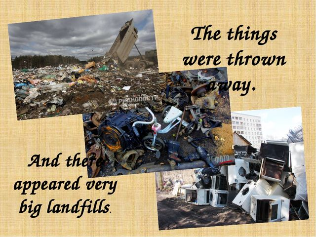 The things were thrown away. And there appeared very big landfills.
