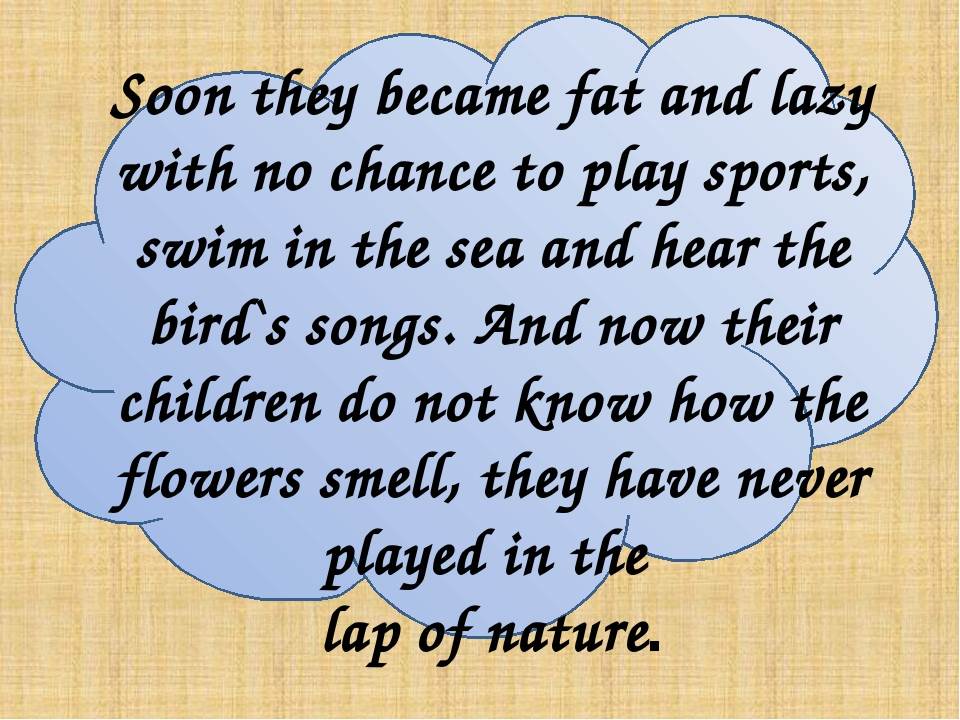 Soon they became fat and lazy with no chance to play sports, swim in the sea...
