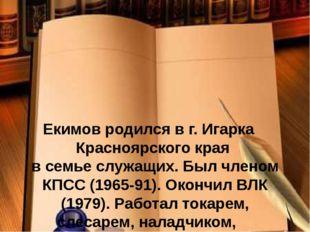 Екимов родился в г. Игарка Красноярского края в семье служащих. Был членом К