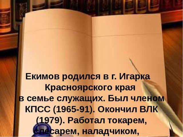 Екимов родился в г. Игарка Красноярского края в семье служащих. Был членом К...