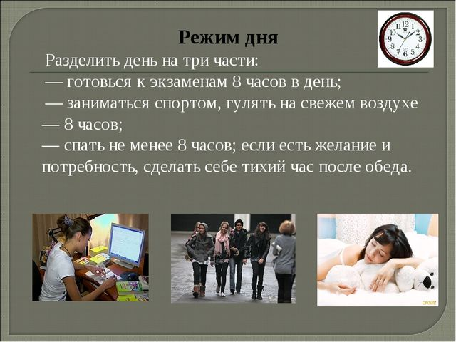 Режим дня Разделить день на три части: — готовься к экзаменам 8 часов в день;...