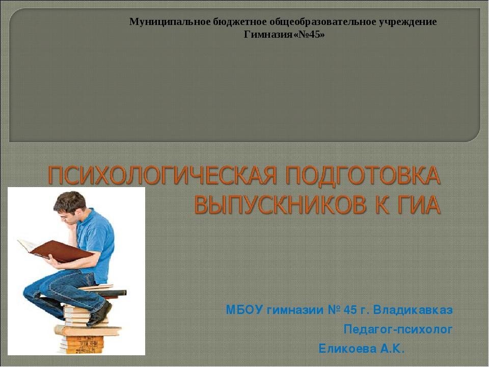 МБОУ гимназии № 45 г. Владикавказ Педагог-психолог Еликоева А.К. Муниципально...