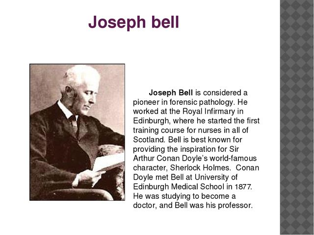 Joseph bell 	 	Joseph Bell is considered a pioneer in forensic pathology. He...