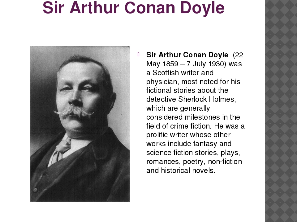 Sir Arthur Conan Doyle Sir Arthur Conan Doyle (22 May 1859 – 7 July 1930) was...