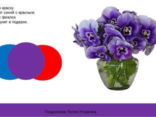 Фиолетовую краску Создает цвет синий с красным. Фиолетовых фиалок Дарим мы бу