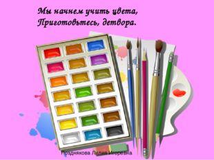 Мы начнем учить цвета, Приготовьтесь, детвора. Позднякова Лилия Игоревна