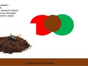 Цвет коричневый – несложный, Красный и зеленый сложим. Цвет земли мы получаем