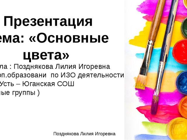 Позднякова Лилия Игоревна Презентация тема: «Основные цвета» Подготовила : По...