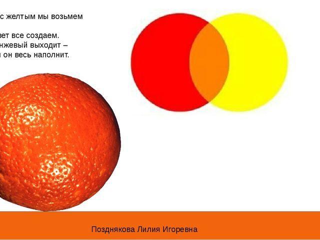 Красный с желтым мы возьмем – Новый цвет все создаем. Цвет оранжевый выходит...
