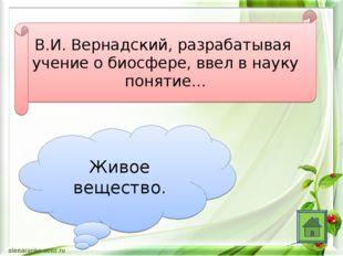 В.И. Вернадский, разрабатывая учение о биосфере, ввел в науку понятие… Живое