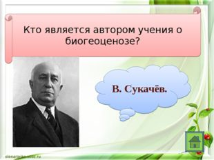 Кто является автором учения о биогеоценозе? В. Сукачёв.
