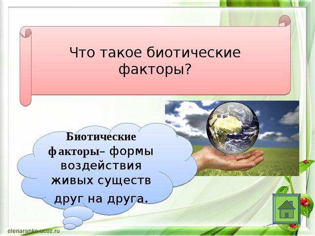 Что такое биотические факторы? Биотические факторы– формы воздействия живых с...