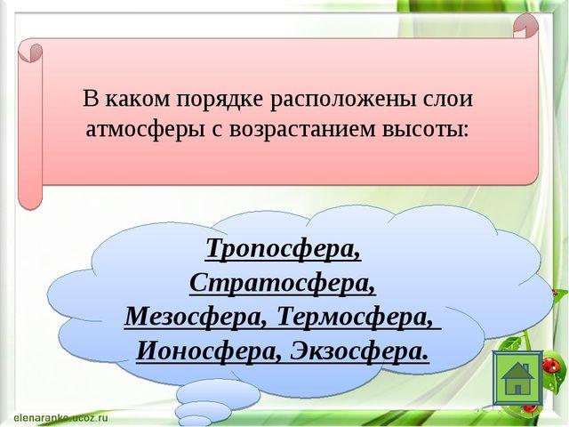 В каком порядке расположены слои атмосферы с возрастанием высоты: Тропосфера,...
