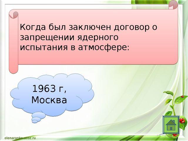 Когда был заключен договор о запрещении ядерного испытания в атмосфере: 1963...