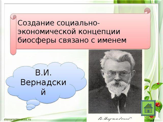 Создание социально-экономической концепции биосферы связано с именем В.И. Вер...