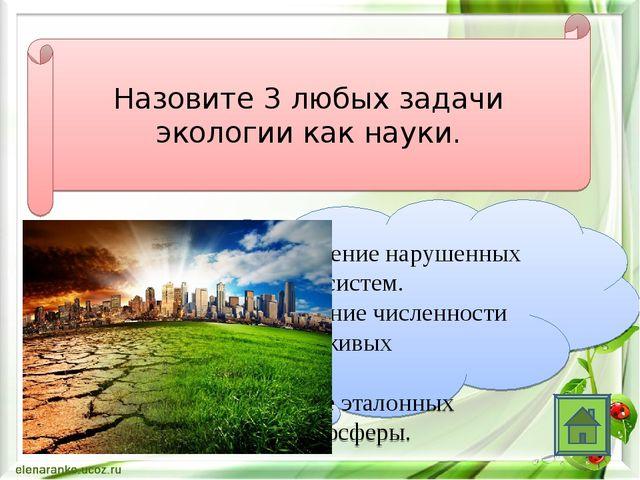Назовите 3 любых задачи экологии как науки. Восстановление нарушенных природн...