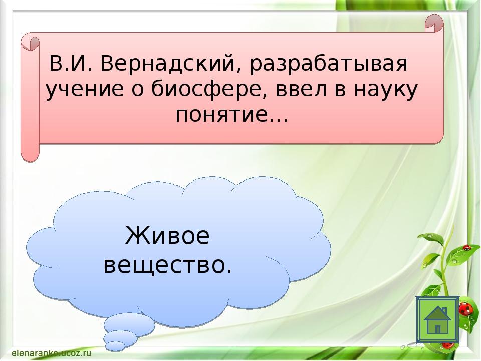 В.И. Вернадский, разрабатывая учение о биосфере, ввел в науку понятие… Живое...