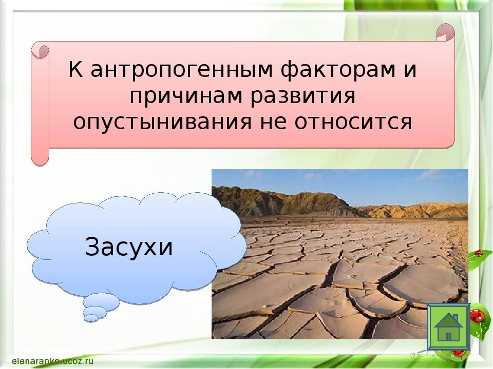К антропогенным факторам и причинам развития опустынивания не относится Засухи