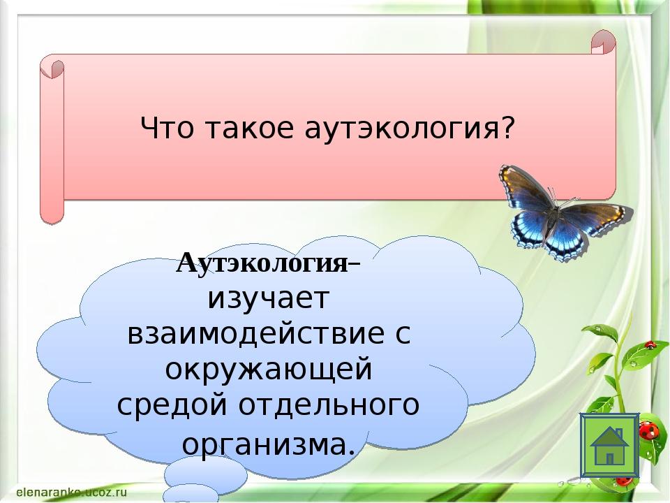 Что такое аутэкология? Аутэкология– изучает взаимодействие с окружающей средо...