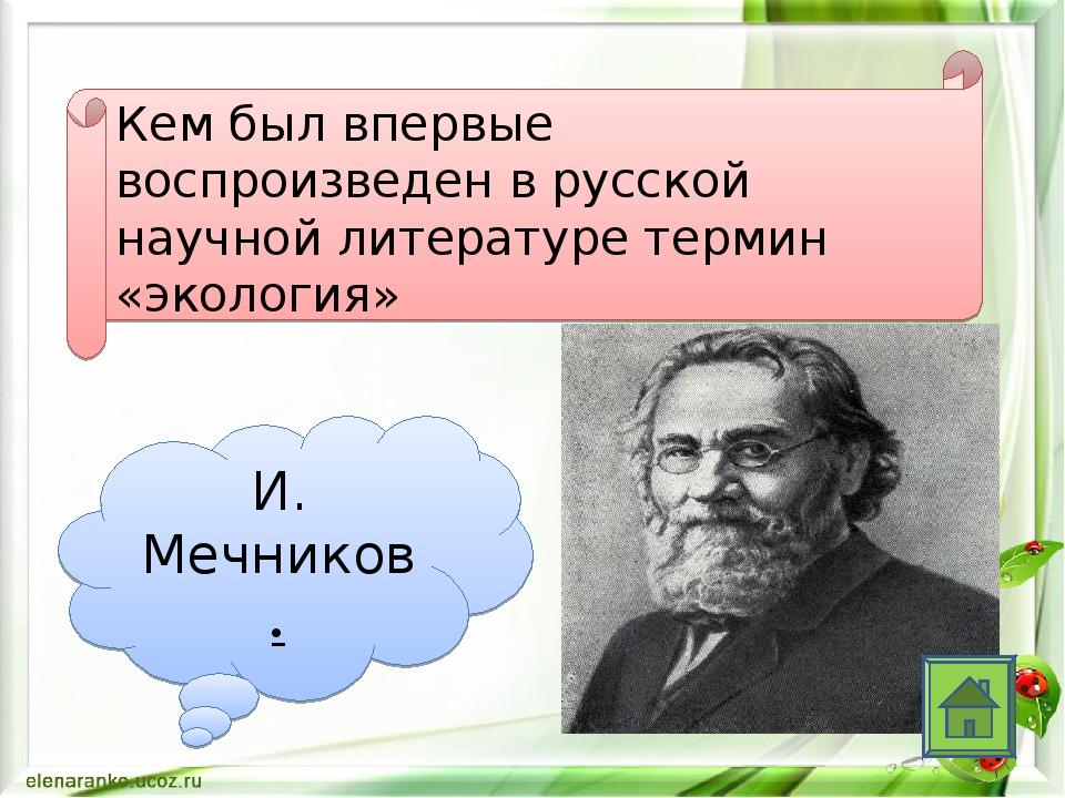Кем был впервые воспроизведен в русской научной литературе термин «экология»...