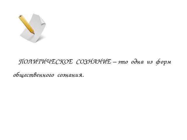 ПОЛИТИЧЕСКОЕ СОЗНАНИЕ – это одна из форм общественного сознания.