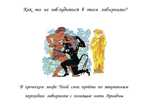 Как же не заблудиться в этом лабиринте? В греческом мифе Тесей смог пройти по...