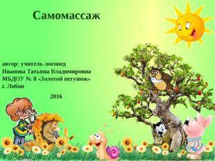 Самомассаж автор: учитель-логопед Иванова Татьяна Владимировна МБДОУ № 8 «Зол