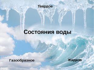 Состояния воды Твердое Жидкое Газообразное