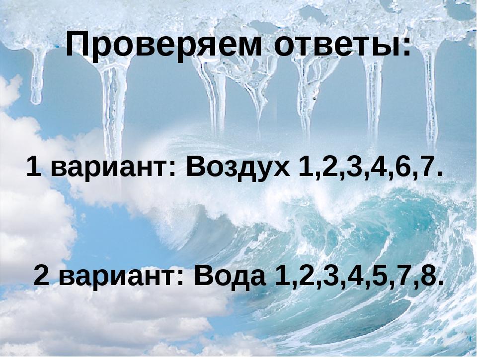 Проверяем ответы: 1 вариант: Воздух 1,2,3,4,6,7. 2 вариант: Вода 1,2,3,4,5,7,8.